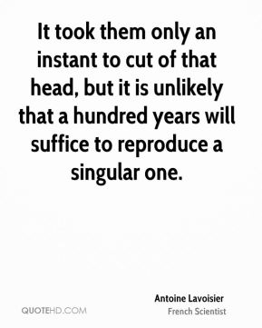 Antoine Lavoisier - It took them only an instant to cut of that head, but it is unlikely that a hundred years will suffice to reproduce a singular one.