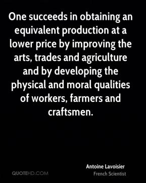 Antoine Lavoisier - One succeeds in obtaining an equivalent production at a lower price by improving the arts, trades and agriculture and by developing the physical and moral qualities of workers, farmers and craftsmen.