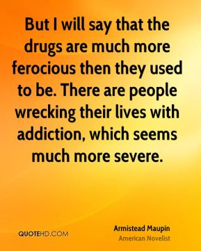 Armistead Maupin - But I will say that the drugs are much more ferocious then they used to be. There are people wrecking their lives with addiction, which seems much more severe.