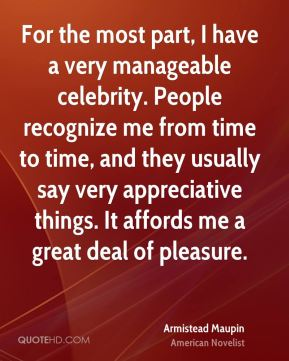 For the most part, I have a very manageable celebrity. People recognize me from time to time, and they usually say very appreciative things. It affords me a great deal of pleasure.