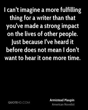 I can't imagine a more fulfilling thing for a writer than that you've made a strong impact on the lives of other people. Just because I've heard it before does not mean I don't want to hear it one more time.