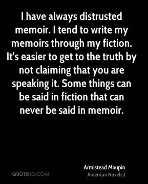 I have always distrusted memoir. I tend to write my memoirs through my fiction. It's easier to get to the truth by not claiming that you are speaking it. Some things can be said in fiction that can never be said in memoir.