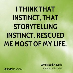 I think that instinct, that storytelling instinct, rescued me most of my life.