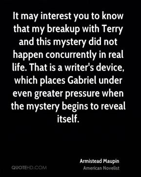 Armistead Maupin - It may interest you to know that my breakup with Terry and this mystery did not happen concurrently in real life. That is a writer's device, which places Gabriel under even greater pressure when the mystery begins to reveal itself.