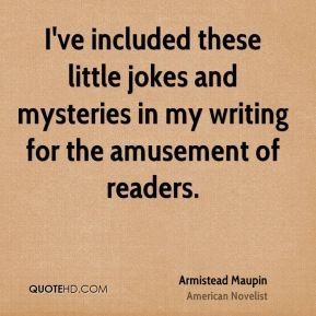 Armistead Maupin - I've included these little jokes and mysteries in my writing for the amusement of readers.