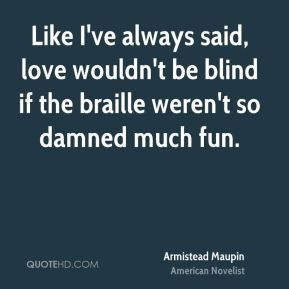 Like I've always said, love wouldn't be blind if the braille weren't so damned much fun.