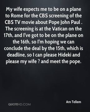 Arn Tellem - My wife expects me to be on a plane to Rome for the CBS screening of the CBS TV movie about Pope John Paul . The screening is at the Vatican on the 17th, and I've got to be on the plane on the 16th, so I'm hoping we can conclude the deal by the 15th, which is deadline, so I can please Hideki and please my wife ? and meet the pope.