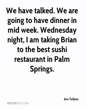 Arn Tellem - We have talked. We are going to have dinner in mid week. Wednesday night, I am taking Brian to the best sushi restaurant in Palm Springs.