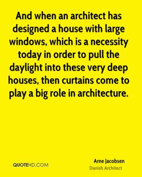 Arne Jacobsen - And when an architect has designed a house with large windows, which is a necessity today in order to pull the daylight into these very deep houses, then curtains come to play a big role in architecture.