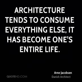 Architecture tends to consume everything else, it has become one's entire life.