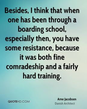 Arne Jacobsen - Besides, I think that when one has been through a boarding school, especially then, you have some resistance, because it was both fine comradeship and a fairly hard training.