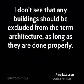 Arne Jacobsen - I don't see that any buildings should be excluded from the term architecture, as long as they are done properly.