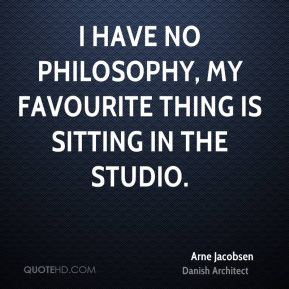 I have no philosophy, my favourite thing is sitting in the studio.