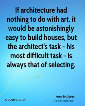 If architecture had nothing to do with art, it would be astonishingly easy to build houses, but the architect's task - his most difficult task - is always that of selecting.
