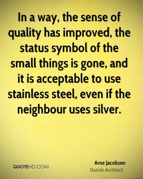 In a way, the sense of quality has improved, the status symbol of the small things is gone, and it is acceptable to use stainless steel, even if the neighbour uses silver.