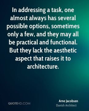 Arne Jacobsen - In addressing a task, one almost always has several possible options, sometimes only a few, and they may all be practical and functional. But they lack the aesthetic aspect that raises it to architecture.