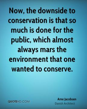 Arne Jacobsen - Now, the downside to conservation is that so much is done for the public, which almost always mars the environment that one wanted to conserve.