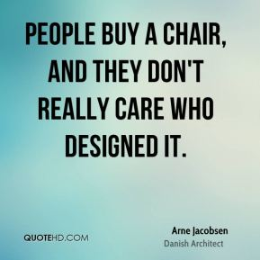 People buy a chair, and they don't really care who designed it.