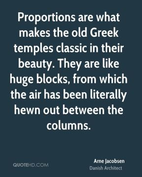 Arne Jacobsen - Proportions are what makes the old Greek temples classic in their beauty. They are like huge blocks, from which the air has been literally hewn out between the columns.