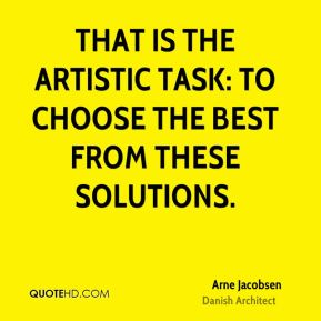 That is the artistic task: To choose the best from these solutions.