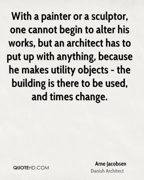 With a painter or a sculptor, one cannot begin to alter his works, but an architect has to put up with anything, because he makes utility objects - the building is there to be used, and times change.