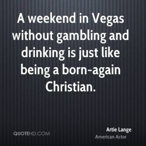 Artie Lange - A weekend in Vegas without gambling and drinking is just like being a born-again Christian.