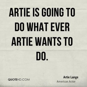 Artie is going to do what ever Artie wants to do.
