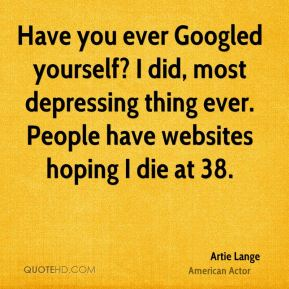 Have you ever Googled yourself? I did, most depressing thing ever. People have websites hoping I die at 38.