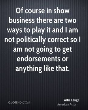 Of course in show business there are two ways to play it and I am not politically correct so I am not going to get endorsements or anything like that.