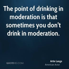 Artie Lange - The point of drinking in moderation is that sometimes you don't drink in moderation.