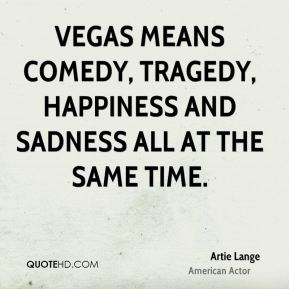 Artie Lange - Vegas means comedy, tragedy, happiness and sadness all at the same time.