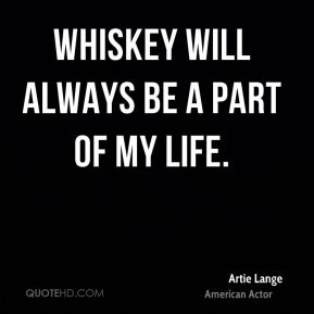 Artie Lange - Whiskey will always be a part of my life.