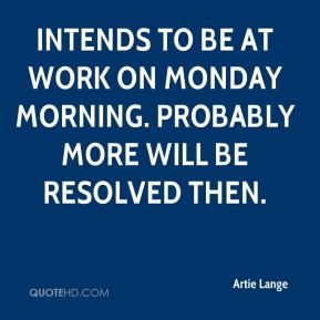 Artie Lange - intends to be at work on Monday morning. Probably more will be resolved then.