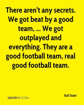 Ball State - There aren't any secrets. We got beat by a good team, ... We got outplayed and everything. They are a good football team, real good football team.