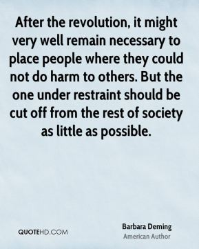 After the revolution, it might very well remain necessary to place people where they could not do harm to others. But the one under restraint should be cut off from the rest of society as little as possible.
