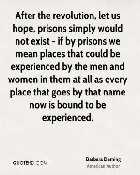 After the revolution, let us hope, prisons simply would not exist - if by prisons we mean places that could be experienced by the men and women in them at all as every place that goes by that name now is bound to be experienced.