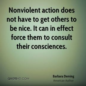 Barbara Deming - Nonviolent action does not have to get others to be nice. It can in effect force them to consult their consciences.
