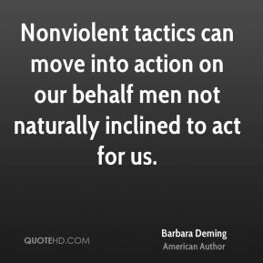 Barbara Deming - Nonviolent tactics can move into action on our behalf men not naturally inclined to act for us.