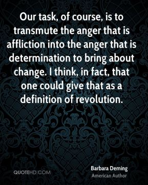 Barbara Deming - Our task, of course, is to transmute the anger that is affliction into the anger that is determination to bring about change. I think, in fact, that one could give that as a definition of revolution.