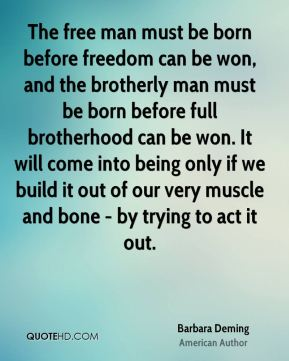 Barbara Deming - The free man must be born before freedom can be won, and the brotherly man must be born before full brotherhood can be won. It will come into being only if we build it out of our very muscle and bone - by trying to act it out.