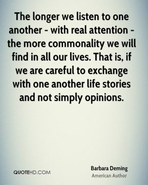 The longer we listen to one another - with real attention - the more commonality we will find in all our lives. That is, if we are careful to exchange with one another life stories and not simply opinions.