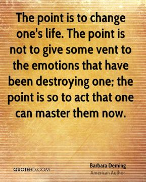 Barbara Deming - The point is to change one's life. The point is not to give some vent to the emotions that have been destroying one; the point is so to act that one can master them now.