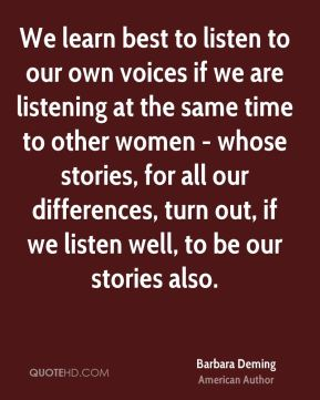 We learn best to listen to our own voices if we are listening at the same time to other women - whose stories, for all our differences, turn out, if we listen well, to be our stories also.