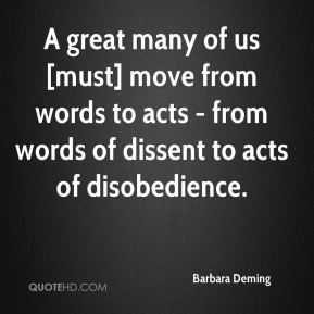 Barbara Deming - A great many of us [must] move from words to acts - from words of dissent to acts of disobedience.