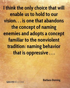 I think the only choice that will enable us to hold to our vision. . . is one that abandons the concept of naming enemies and adopts a concept familiar to the nonviolent tradition: naming behavior that is oppressive . . .
