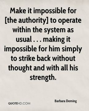 Barbara Deming - Make it impossible for [the authority] to operate within the system as usual . . . making it impossible for him simply to strike back without thought and with all his strength.