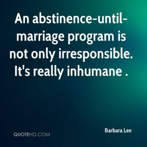 An abstinence-until-marriage program is not only irresponsible. It's really inhumane .