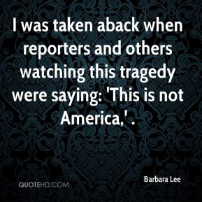 Barbara Lee - I was taken aback when reporters and others watching this tragedy were saying: 'This is not America,' .