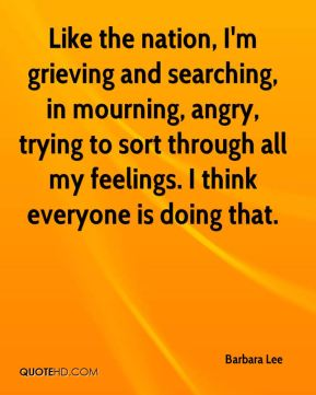 Like the nation, I'm grieving and searching, in mourning, angry, trying to sort through all my feelings. I think everyone is doing that.