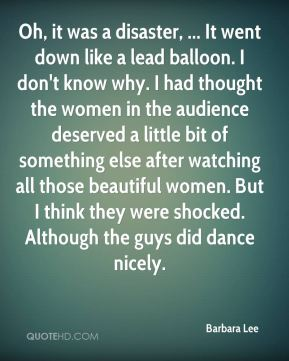 Oh, it was a disaster, ... It went down like a lead balloon. I don't know why. I had thought the women in the audience deserved a little bit of something else after watching all those beautiful women. But I think they were shocked. Although the guys did dance nicely.